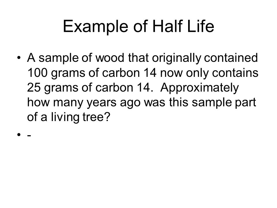 Example of Half Life A sample of wood that originally contained 100 grams of carbon 14 now only contains 25 grams of carbon 14. Approximately how many