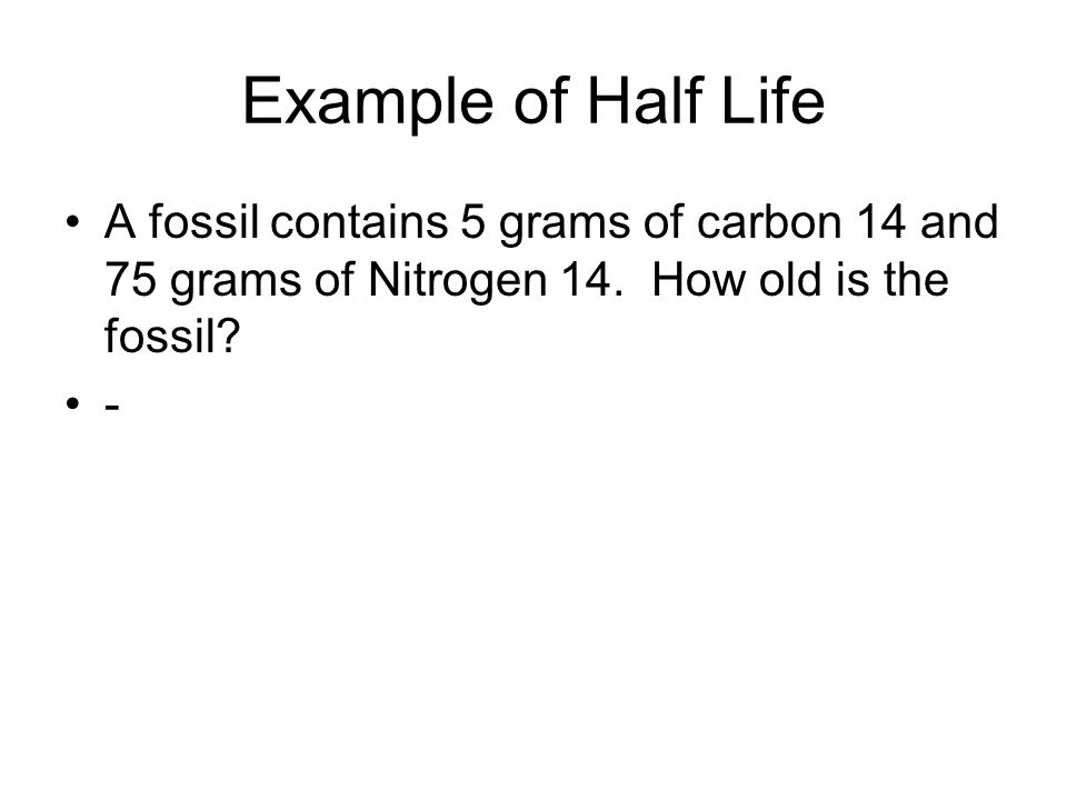 Example of Half Life A fossil contains 5 grams of carbon 14 and 75 grams of Nitrogen 14. How old is the fossil? -