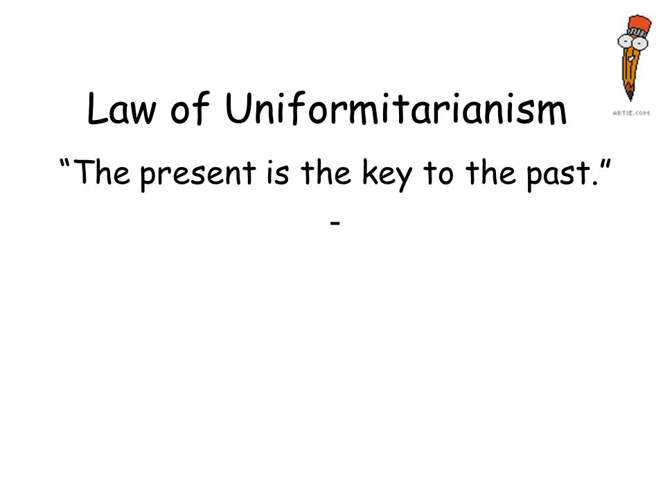 Law of Uniformitarianism The present is the key to the past. -