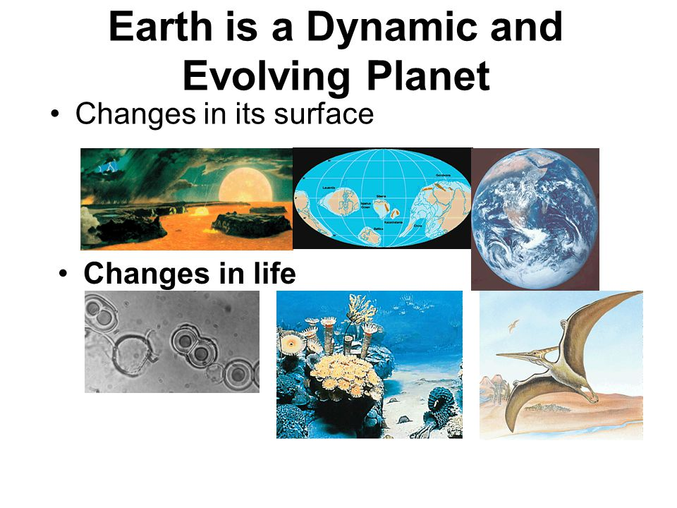 Earth is a Dynamic and Evolving Planet Changes in its surface Changes in life