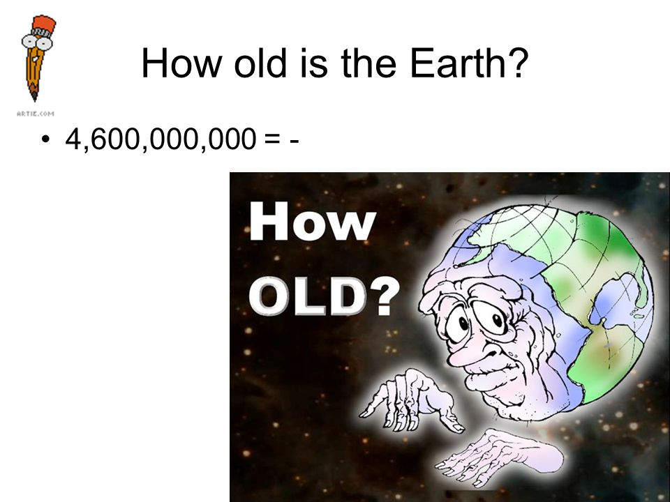 How old is the Earth 4,600,000,000 = -