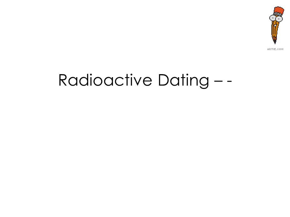 Radioactive Dating – -