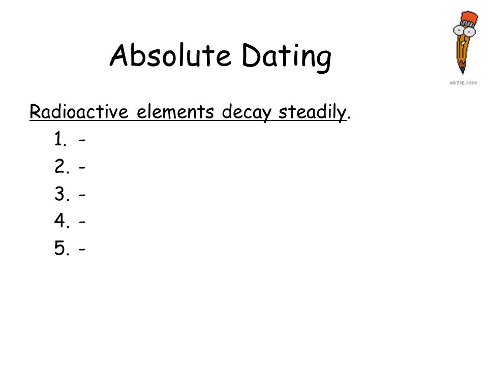 Absolute Dating Radioactive elements decay steadily. 1.- 2.- 3.- 4.- 5.-