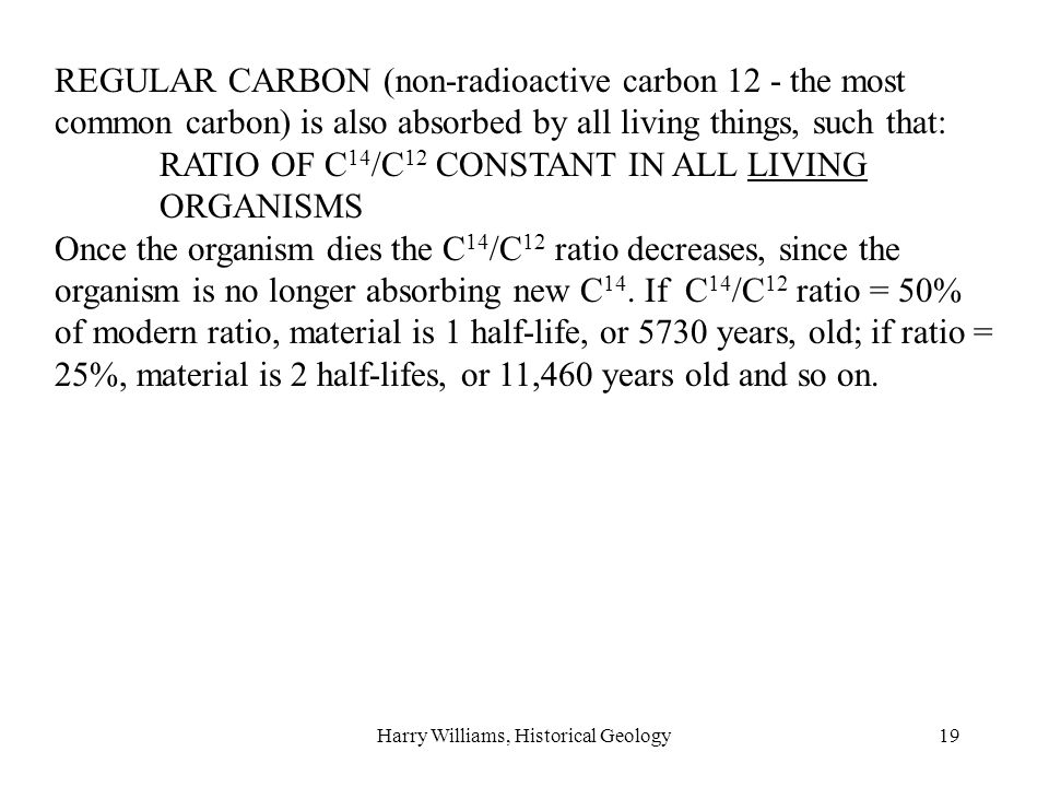 Harry Williams, Historical Geology19 REGULAR CARBON (non-radioactive carbon 12 - the most common carbon) is also absorbed by all living things, such that: RATIO OF C 14 /C 12 CONSTANT IN ALL LIVING ORGANISMS Once the organism dies the C 14 /C 12 ratio decreases, since the organism is no longer absorbing new C 14.
