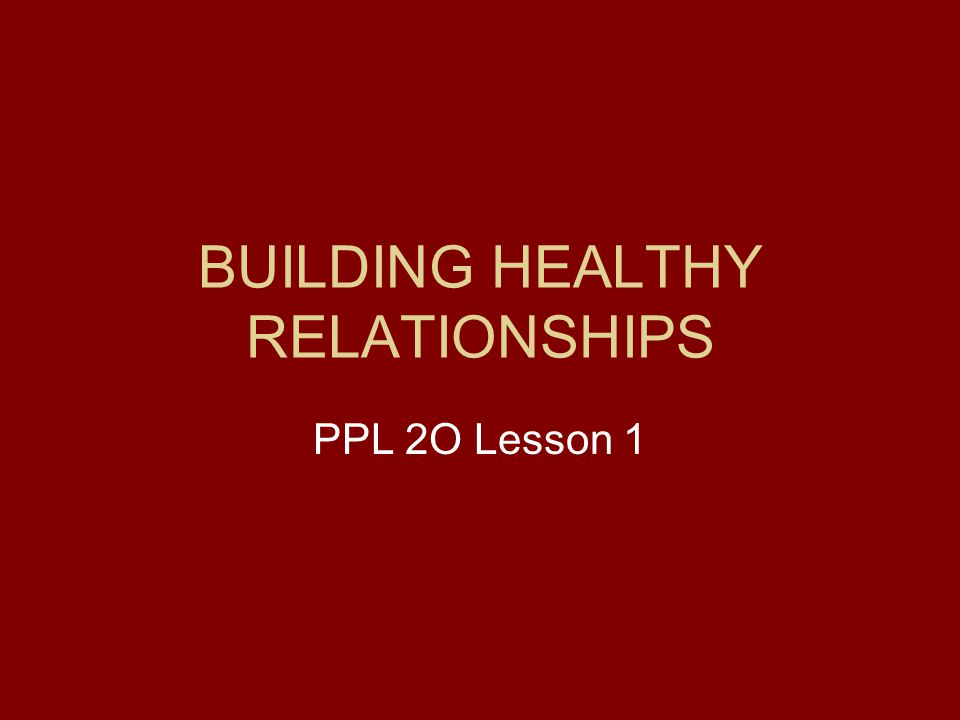 BUILDING HEALTHY RELATIONSHIPS PPL 2O Lesson 1