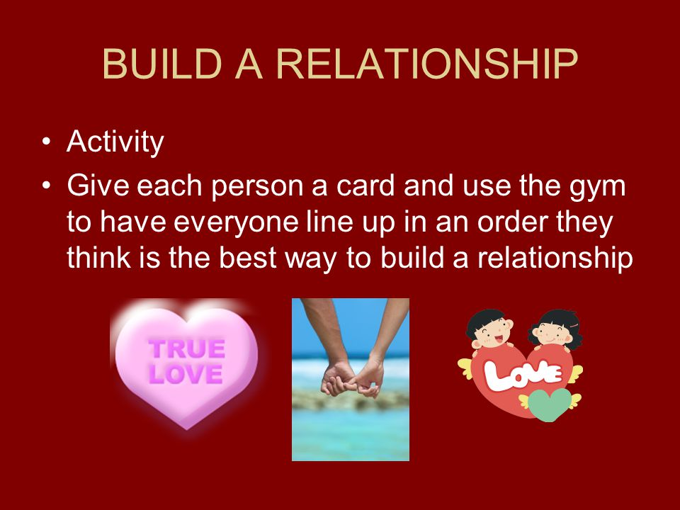 BUILD A RELATIONSHIP Activity Give each person a card and use the gym to have everyone line up in an order they think is the best way to build a relationship