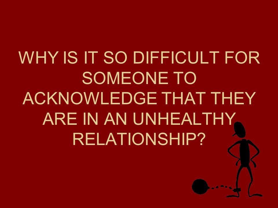 WHY IS IT SO DIFFICULT FOR SOMEONE TO ACKNOWLEDGE THAT THEY ARE IN AN UNHEALTHY RELATIONSHIP?