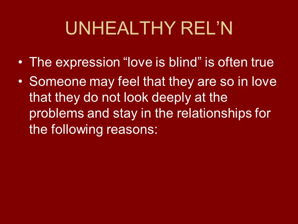UNHEALTHY RELN The expression love is blind is often true Someone may feel that they are so in love that they do not look deeply at the problems and stay in the relationships for the following reasons: