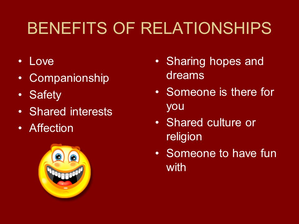 BENEFITS OF RELATIONSHIPS Love Companionship Safety Shared interests Affection Sharing hopes and dreams Someone is there for you Shared culture or religion Someone to have fun with