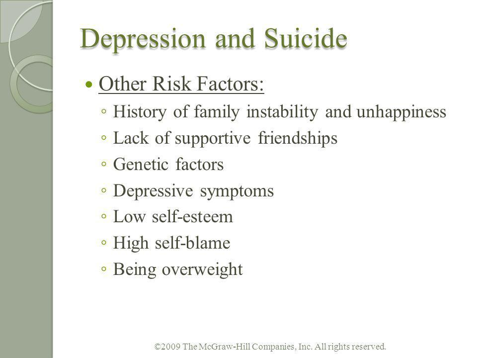 Depression and Suicide Other Risk Factors: History of family instability and unhappiness Lack of supportive friendships Genetic factors Depressive sym