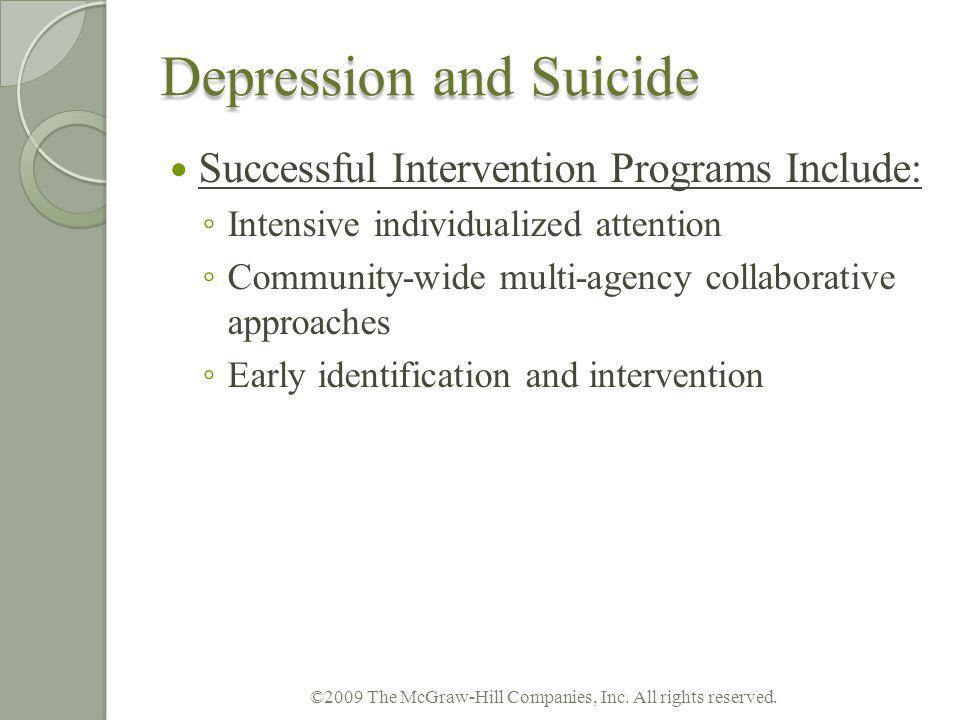 Depression and Suicide Successful Intervention Programs Include: Intensive individualized attention Community-wide multi-agency collaborative approach