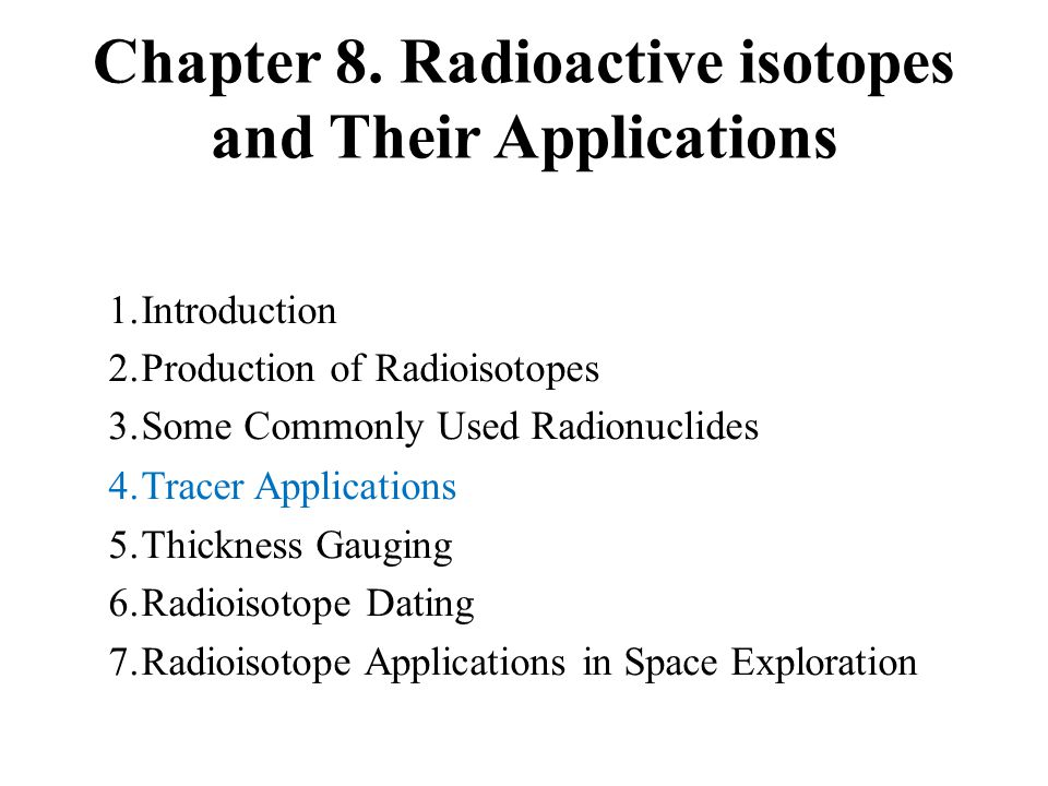 Chapter 8. Radioactive isotopes and Their Applications 1.Introduction 2.Production of Radioisotopes 3.Some Commonly Used Radionuclides 4.Tracer Applic