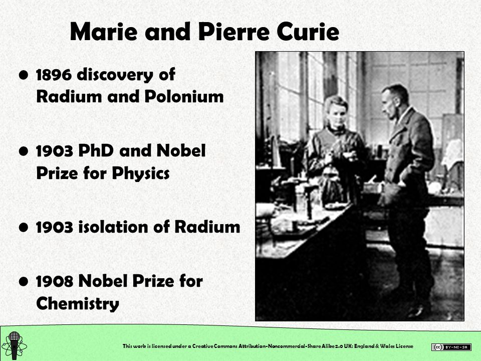 This work is licensed under a Creative Commons Attribution-Noncommercial-Share Alike 2.0 UK: England & Wales License Marie and Pierre Curie 1896 discovery of Radium and Polonium 1903 PhD and Nobel Prize for Physics 1903 isolation of Radium 1908 Nobel Prize for Chemistry