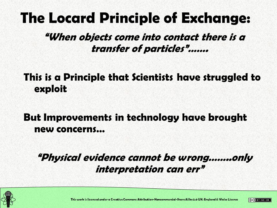 This work is licensed under a Creative Commons Attribution-Noncommercial-Share Alike 2.0 UK: England & Wales License The Locard Principle of Exchange: When objects come into contact there is a transfer of particles…….