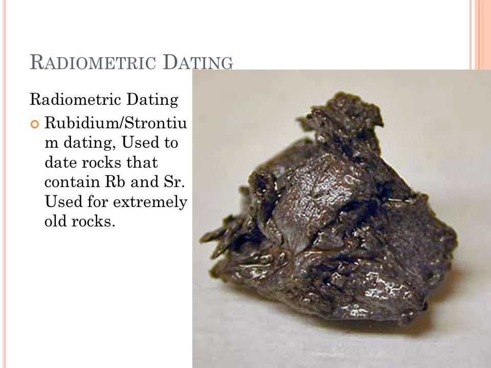 R ADIOMETRIC D ATING Radiometric Dating Rubidium/Strontiu m dating, Used to date rocks that contain Rb and Sr.