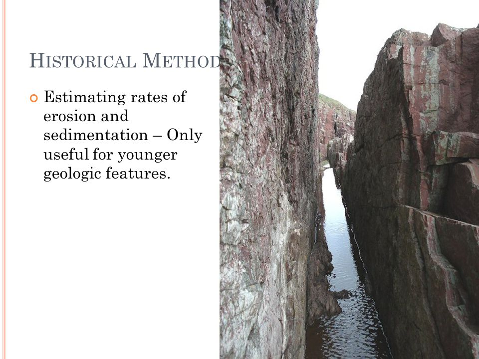 H ISTORICAL M ETHODS Estimating rates of erosion and sedimentation – Only useful for younger geologic features.