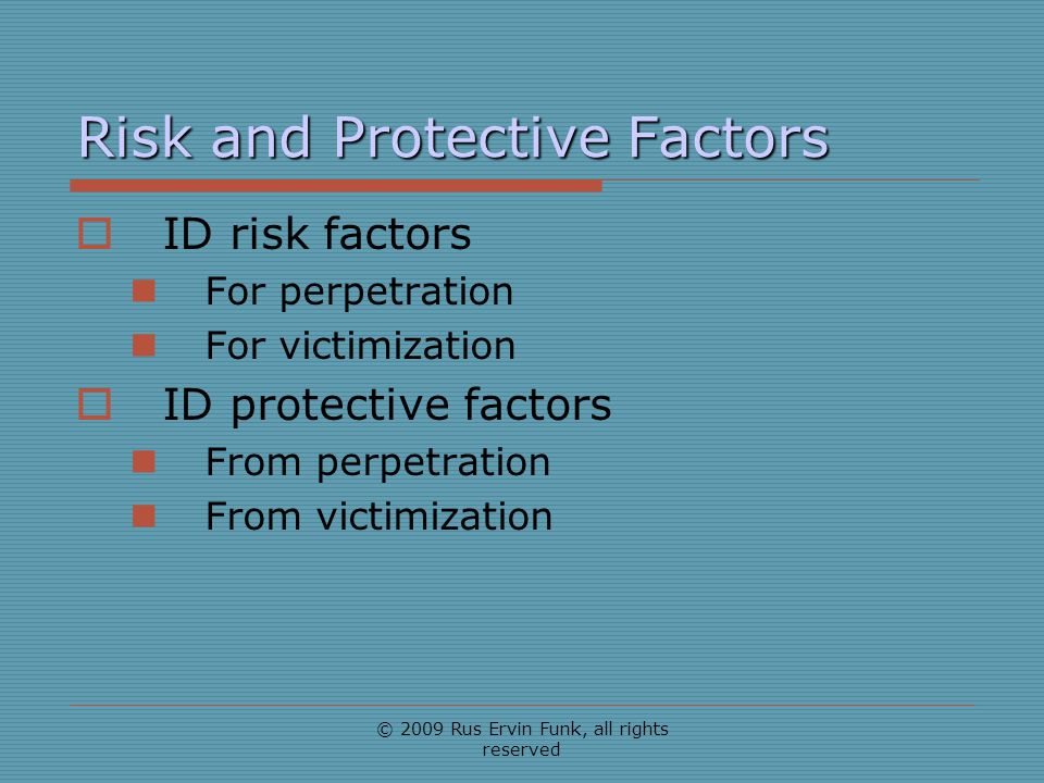 Risk and Protective Factors ID risk factors For perpetration For victimization ID protective factors From perpetration From victimization © 2009 Rus E