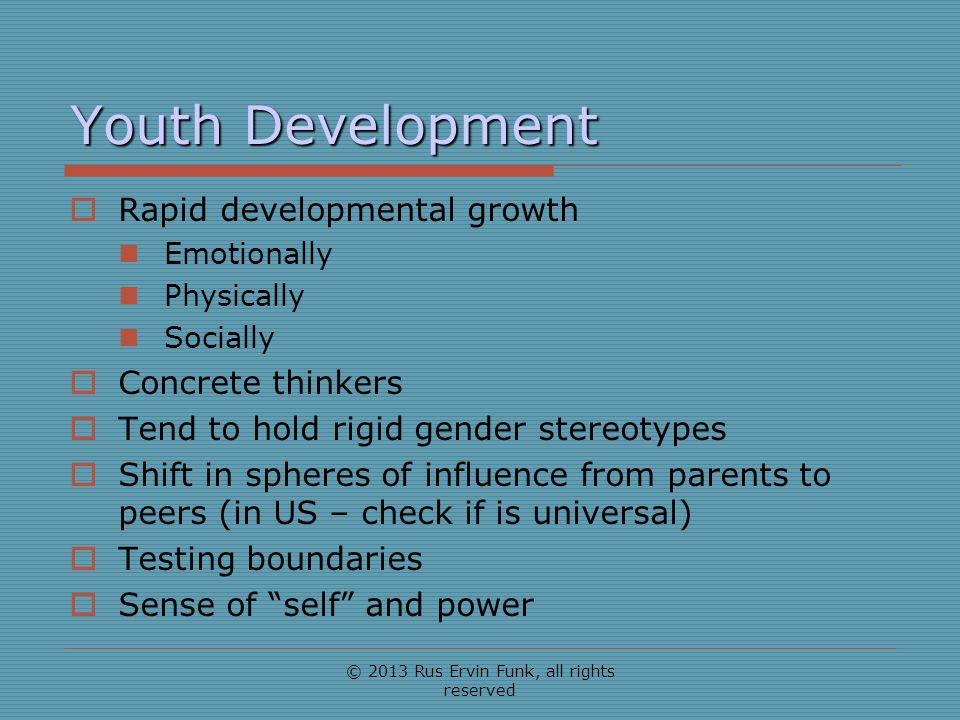 Youth Development Rapid developmental growth Emotionally Physically Socially Concrete thinkers Tend to hold rigid gender stereotypes Shift in spheres