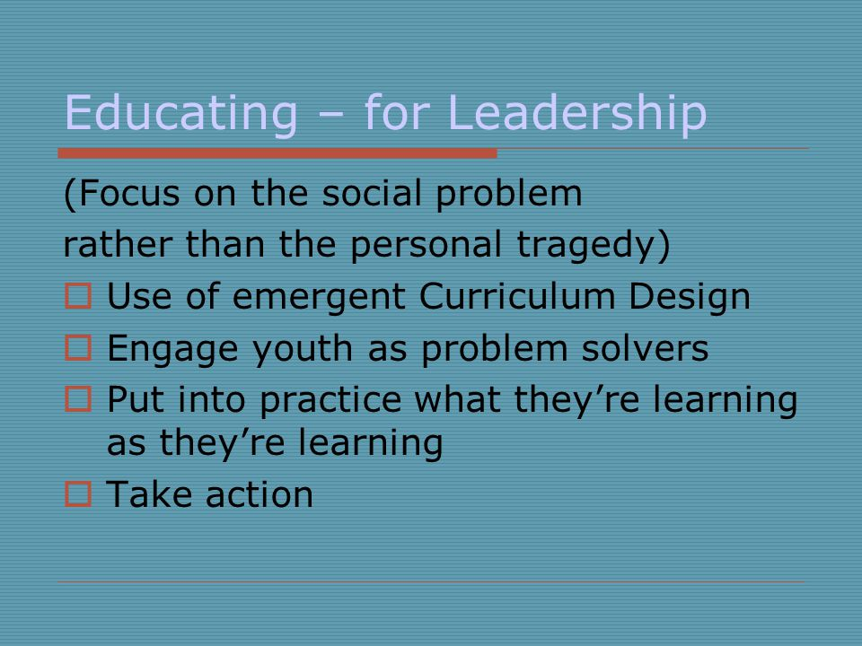 Educating – for Leadership (Focus on the social problem rather than the personal tragedy) Use of emergent Curriculum Design Engage youth as problem so
