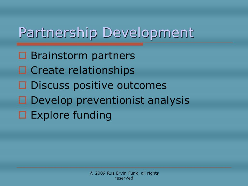 Partnership Development Brainstorm partners Create relationships Discuss positive outcomes Develop preventionist analysis Explore funding © 2009 Rus E