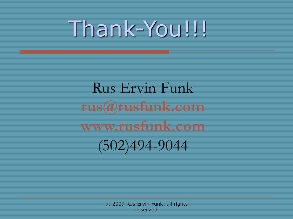 © 2009 Rus Ervin Funk, all rights reserved Thank-You!!! Rus Ervin Funk rus@rusfunk.com www.rusfunk.com (502)494-9044