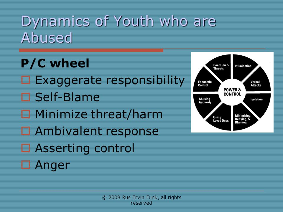Dynamics of Youth who are Abused P/C wheel Exaggerate responsibility Self-Blame Minimize threat/harm Ambivalent response Asserting control Anger © 200