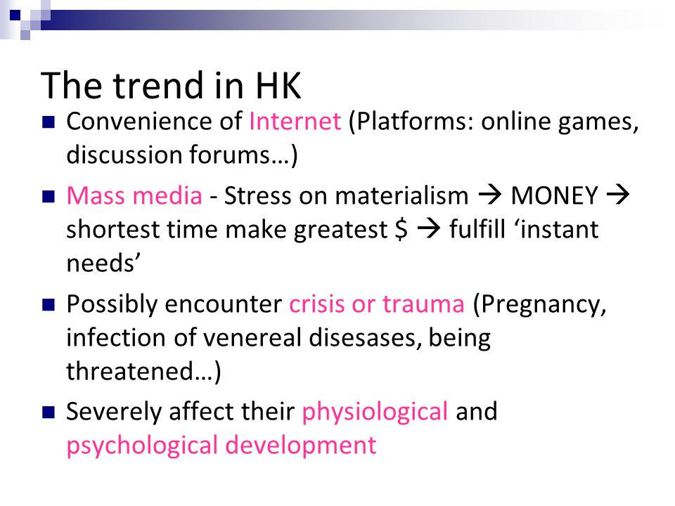 The trend in HK Convenience of Internet (Platforms: online games, discussion forums…) Mass media - Stress on materialism MONEY shortest time make grea