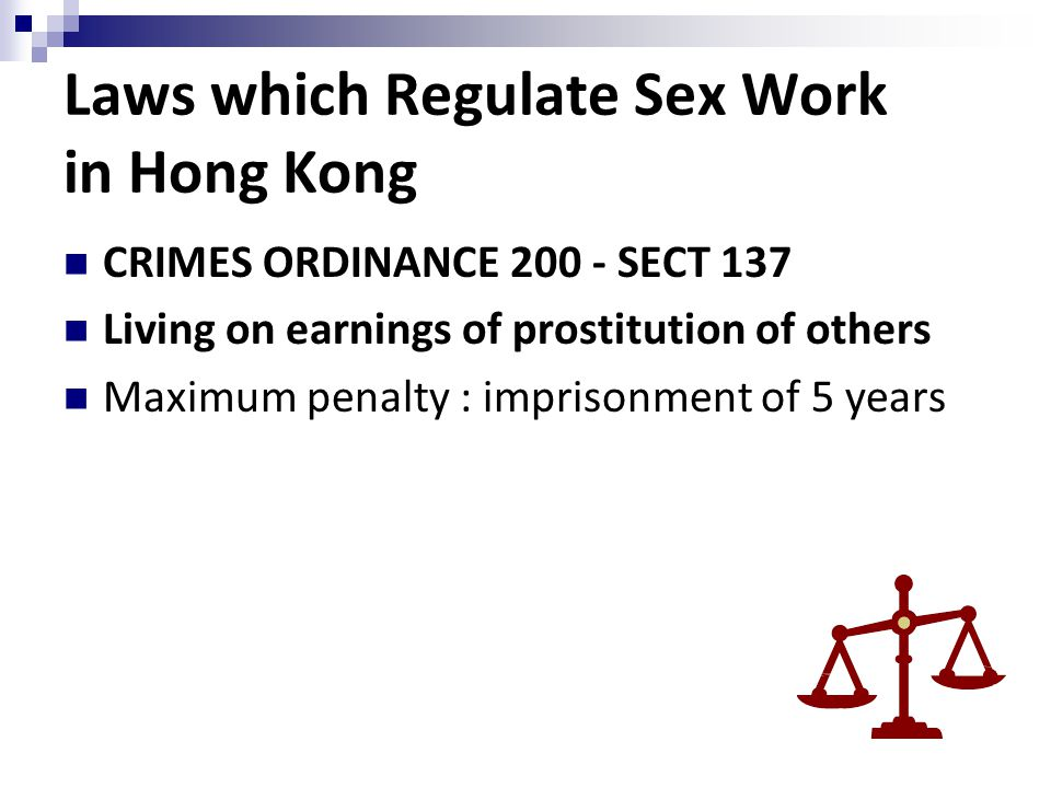 Laws which Regulate Sex Work in Hong Kong CRIMES ORDINANCE 200 - SECT 137 Living on earnings of prostitution of others Maximum penalty : imprisonment