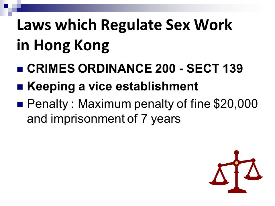 Laws which Regulate Sex Work in Hong Kong CRIMES ORDINANCE 200 - SECT 139 Keeping a vice establishment Penalty : Maximum penalty of fine $20,000 and i