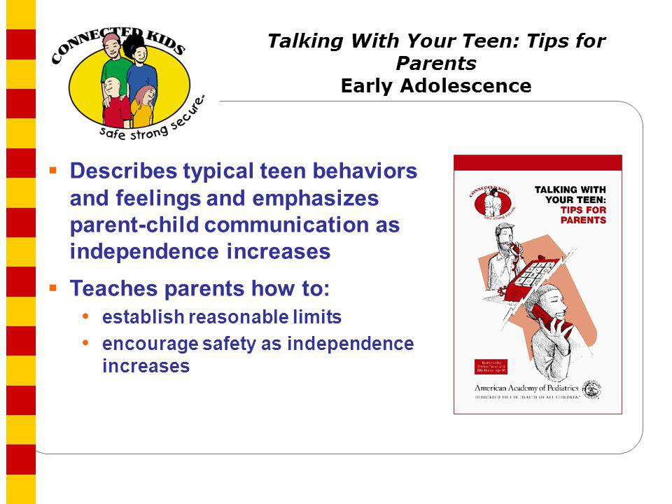 Talking With Your Teen: Tips for Parents Early Adolescence Describes typical teen behaviors and feelings and emphasizes parent-child communication as