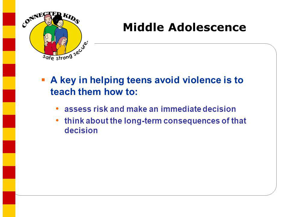 Middle Adolescence A key in helping teens avoid violence is to teach them how to: assess risk and make an immediate decision think about the long-term