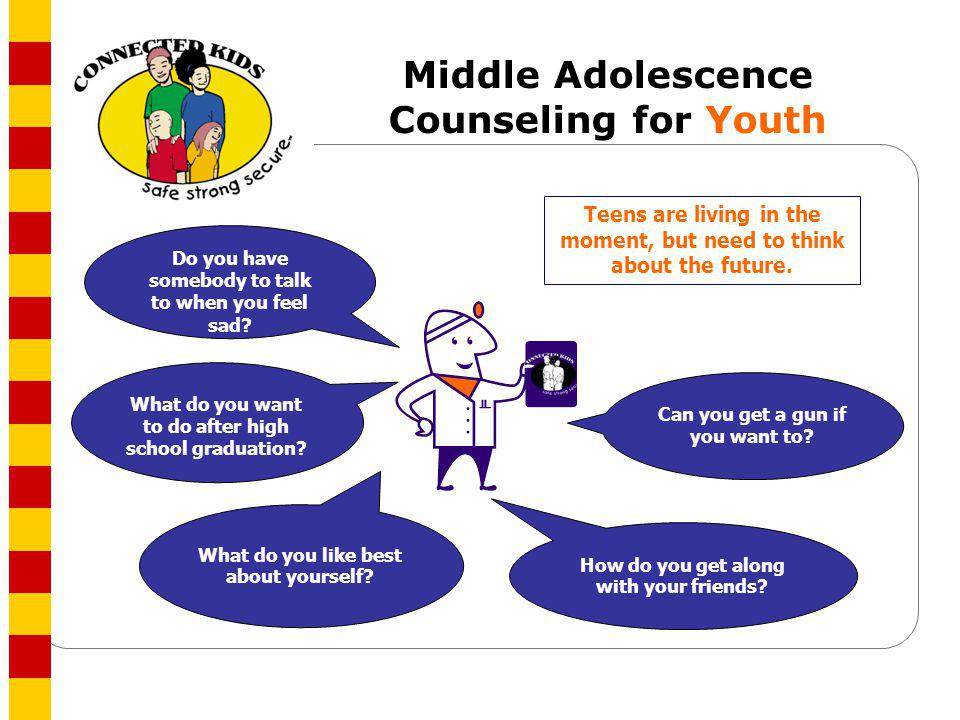 Middle Adolescence Counseling for Youth Can you get a gun if you want to? What do you want to do after high school graduation? How do you get along wi
