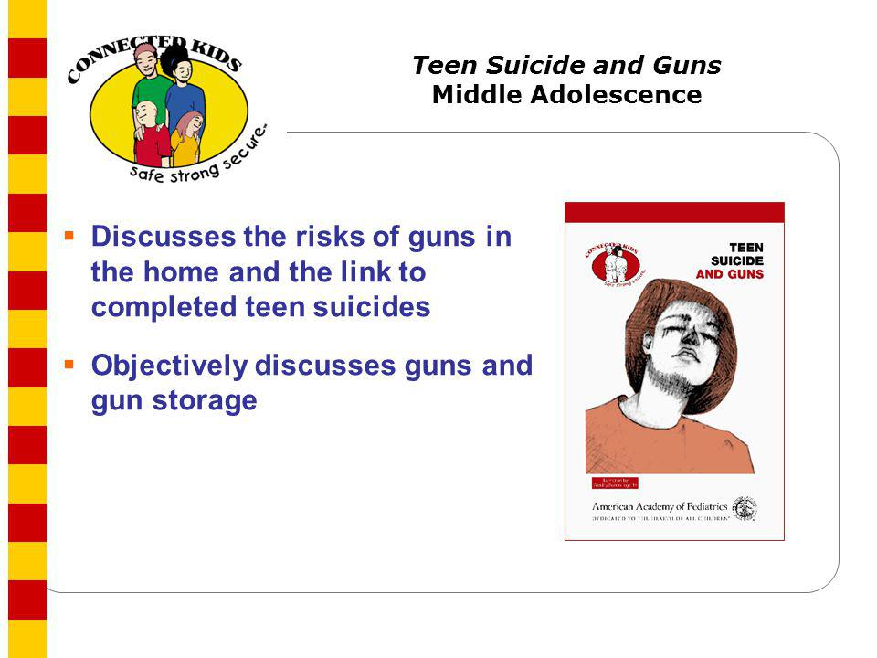 Teen Suicide and Guns Middle Adolescence Discusses the risks of guns in the home and the link to completed teen suicides Objectively discusses guns an