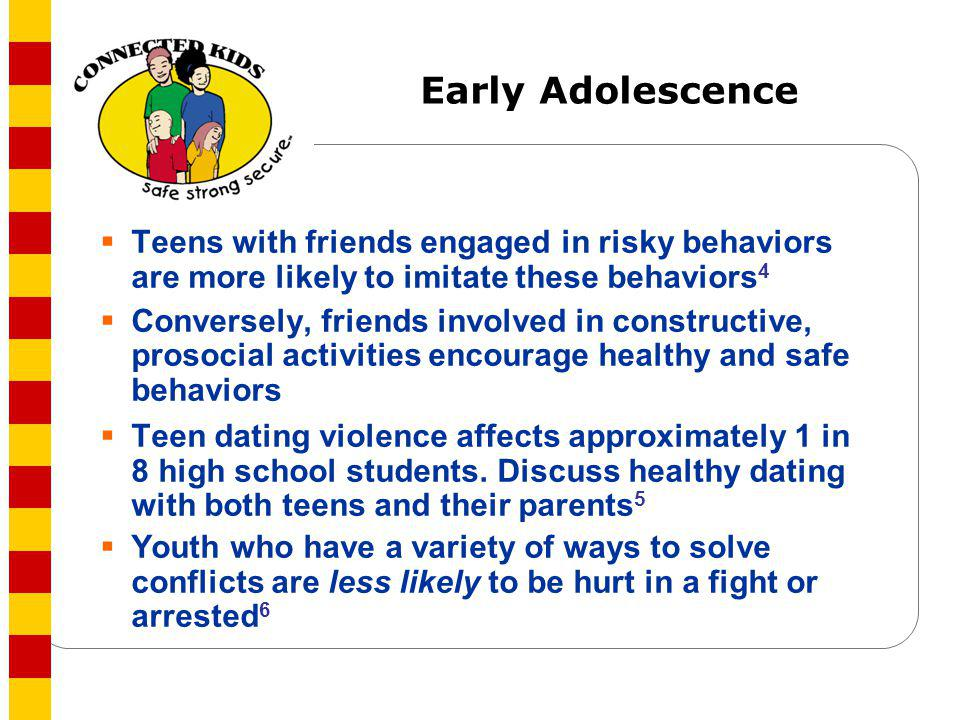 Early Adolescence Teens with friends engaged in risky behaviors are more likely to imitate these behaviors 4 Conversely, friends involved in construct