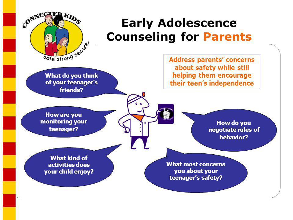 Early Adolescence Counseling for Parents What most concerns you about your teenagers safety? What kind of activities does your child enjoy? How do you