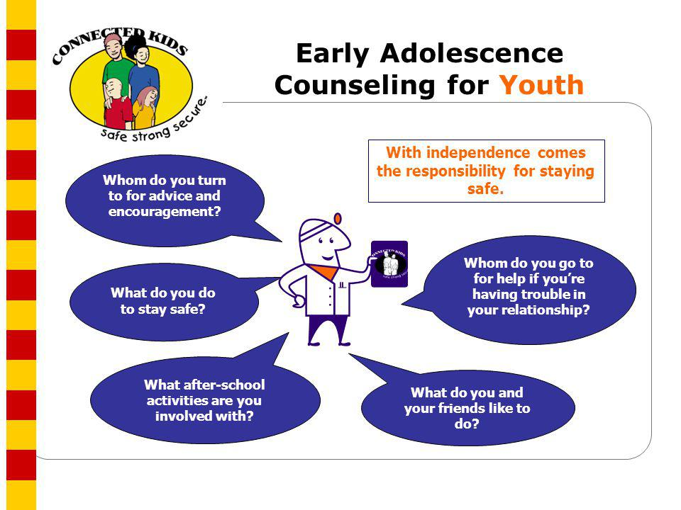 Early Adolescence Counseling for Youth Whom do you go to for help if youre having trouble in your relationship? What do you do to stay safe? What do y