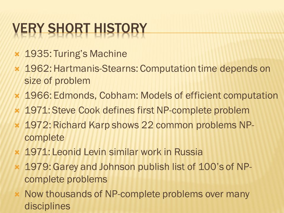 1935: Turings Machine 1962: Hartmanis-Stearns: Computation time depends on size of problem 1966: Edmonds, Cobham: Models of efficient computation 1971: Steve Cook defines first NP-complete problem 1972: Richard Karp shows 22 common problems NP- complete 1971: Leonid Levin similar work in Russia 1979: Garey and Johnson publish list of 100s of NP- complete problems Now thousands of NP-complete problems over many disciplines
