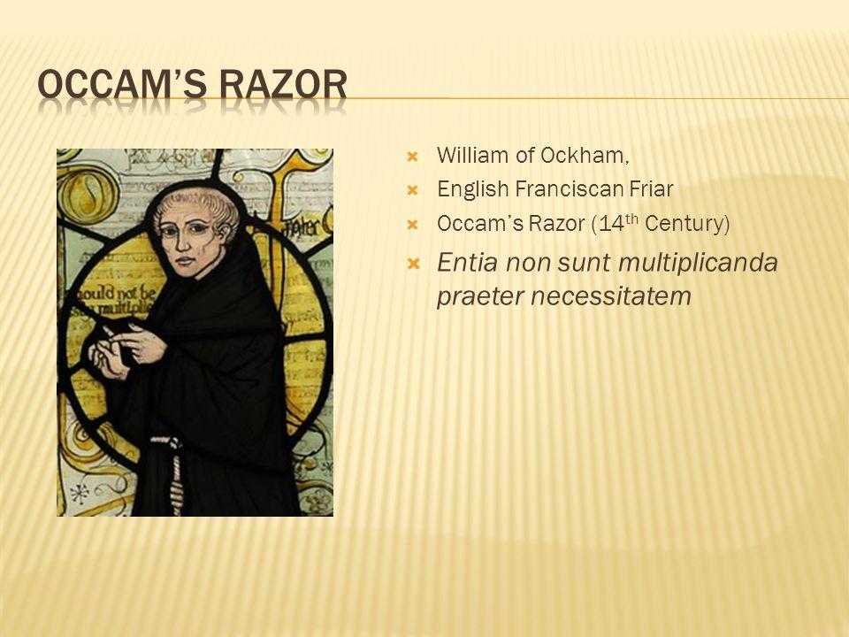 William of Ockham, English Franciscan Friar Occams Razor (14 th Century) Entia non sunt multiplicanda praeter necessitatem