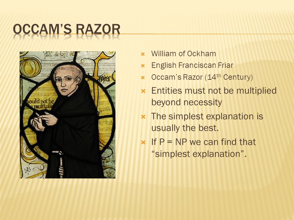 William of Ockham English Franciscan Friar Occams Razor (14 th Century) Entities must not be multiplied beyond necessity The simplest explanation is usually the best.
