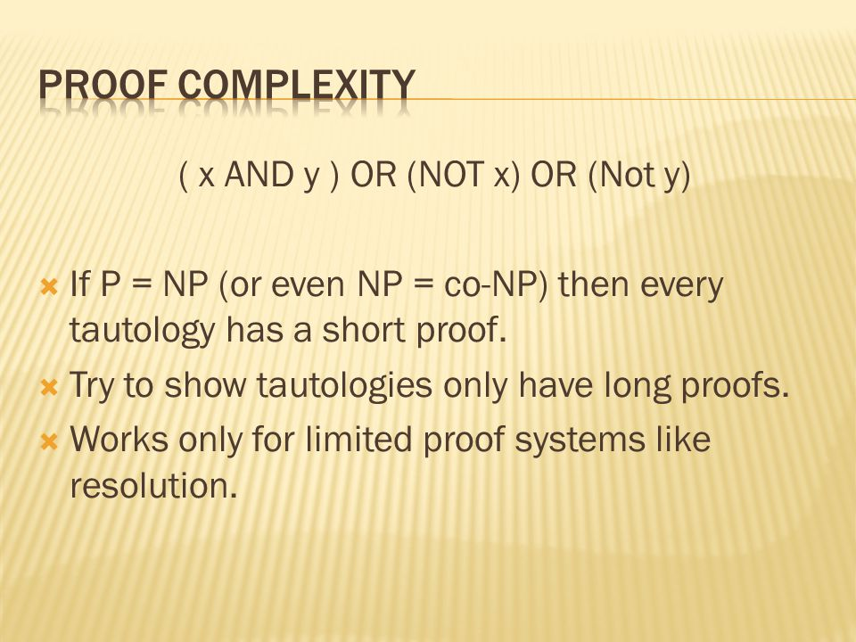 ( x AND y ) OR (NOT x) OR (Not y) If P = NP (or even NP = co-NP) then every tautology has a short proof.