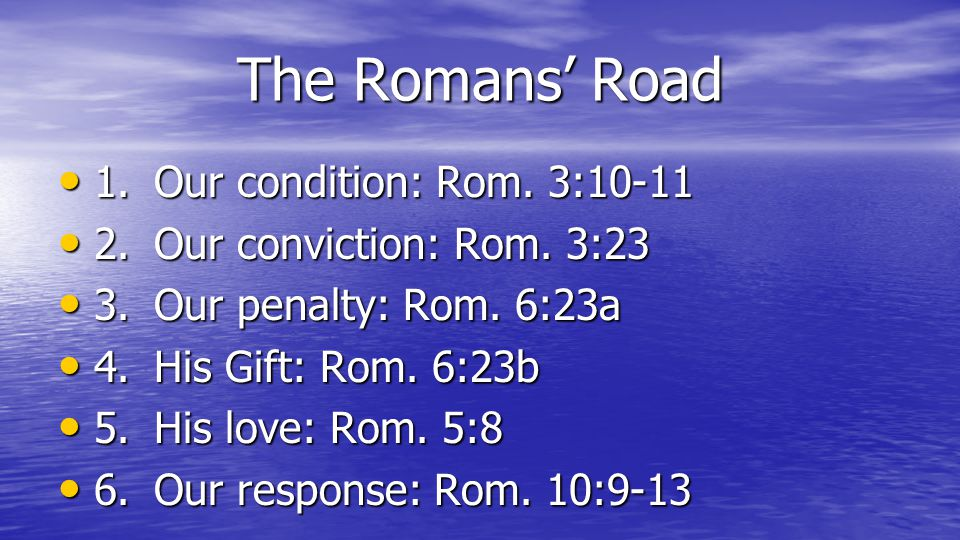The Romans Road 1.Our condition: Rom. 3:10-11 1.Our condition: Rom.