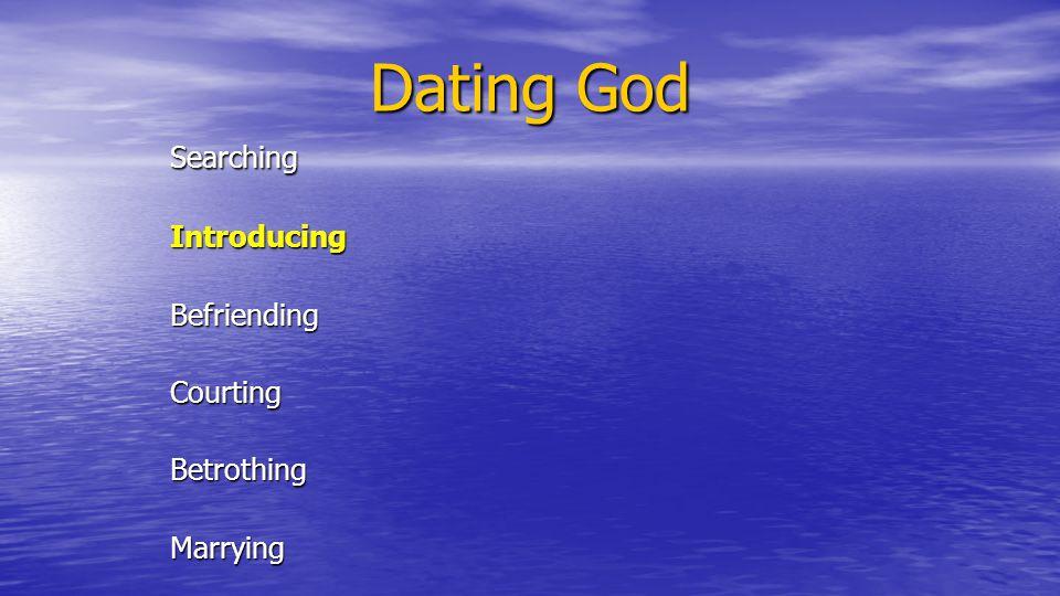 Dating God SearchingIntroducingBefriendingCourtingBetrothingMarrying