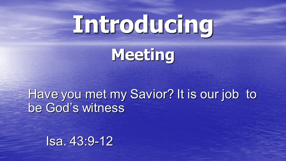 Introducing Meeting We are not looking for the ones that are seeking, God is.
