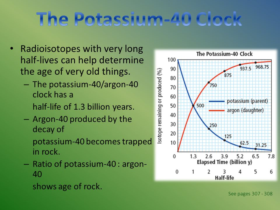 Radioisotopes with very long half-lives can help determine the age of very old things. – The potassium-40/argon-40 clock has a half-life of 1.3 billio