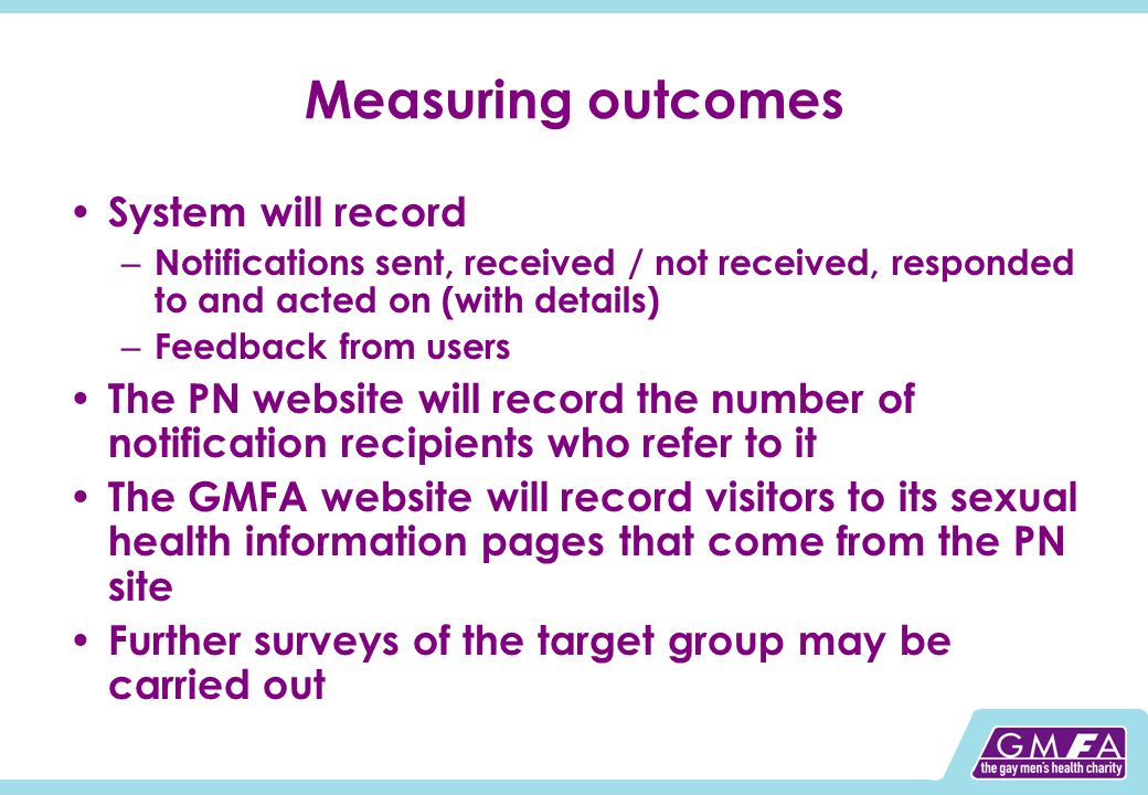 Measuring outcomes System will record – Notifications sent, received / not received, responded to and acted on (with details) – Feedback from users The PN website will record the number of notification recipients who refer to it The GMFA website will record visitors to its sexual health information pages that come from the PN site Further surveys of the target group may be carried out