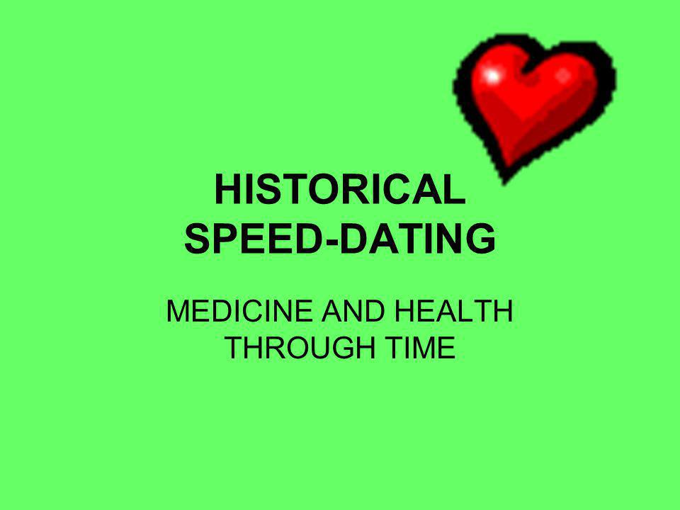 HISTORICAL SPEED-DATING MEDICINE AND HEALTH THROUGH TIME