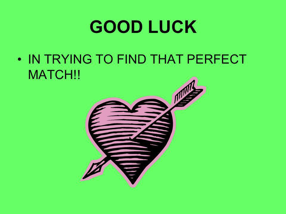 GOOD LUCK IN TRYING TO FIND THAT PERFECT MATCH!!