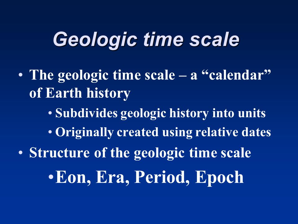 Geologic time scale The geologic time scale – a calendar of Earth history Subdivides geologic history into units Originally created using relative dat