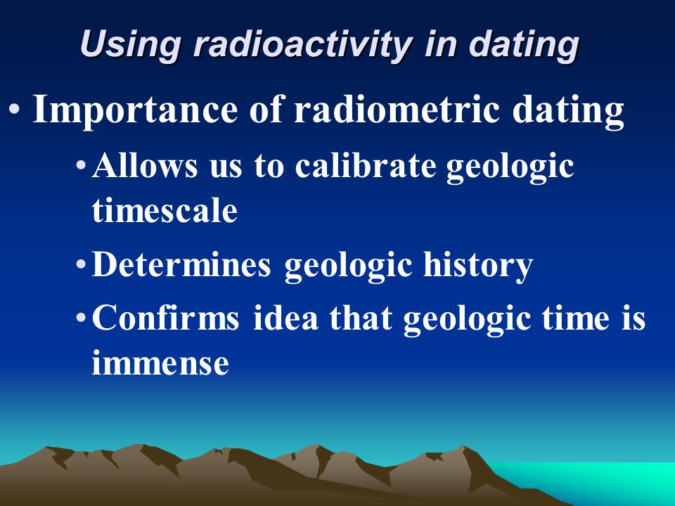 Using radioactivity in dating Importance of radiometric dating Allows us to calibrate geologic timescale Determines geologic history Confirms idea tha