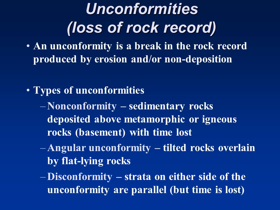 Unconformities (loss of rock record) An unconformity is a break in the rock record produced by erosion and/or non-deposition Types of unconformities –